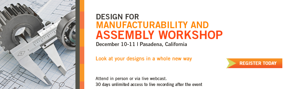 Design for Manufacturability and Assembly Workshop | December 10-11 | Pasadena, California
